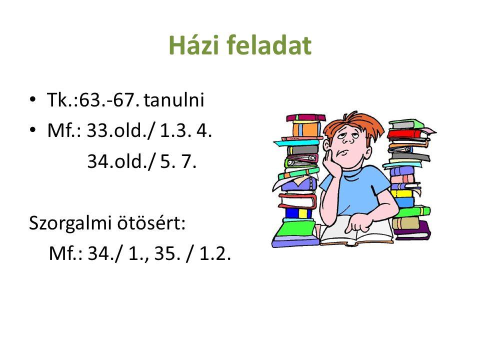 Házi feladat Tk.:63.-67.tanulni Mf.: 33.old./ 1.3.