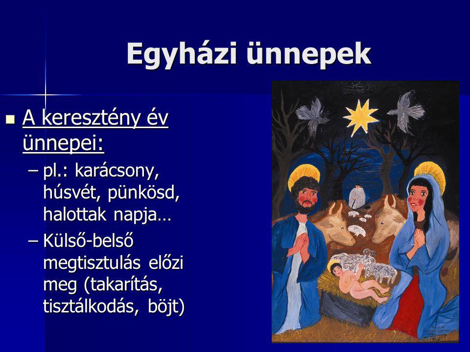 Egyházi ünnepek A keresztény év ünnepei: A keresztény év ünnepei: –pl.: karácsony, húsvét, pünkösd, halottak napja… –Külső-belső megtisztulás előzi me