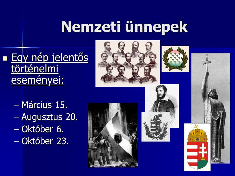 Nemzeti ünnepek Egy nép jelentős történelmi eseményei: Egy nép jelentős történelmi eseményei: –Március 15. –Augusztus 20. –Október 6. –Október 23.