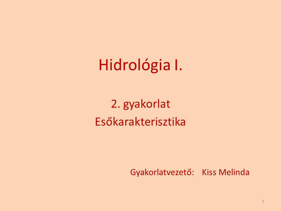 Hidrológia I. 2. gyakorlat Esőkarakterisztika Gyakorlatvezető: Kiss Melinda 1