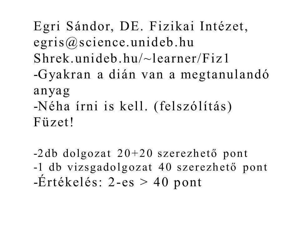 Egri Sándor, DE. Fizikai Intézet, egris@science.unideb.hu Shrek.unideb.hu/~learner/Fiz1 -Gyakran a dián van a megtanulandó anyag -Néha írni is kell. (