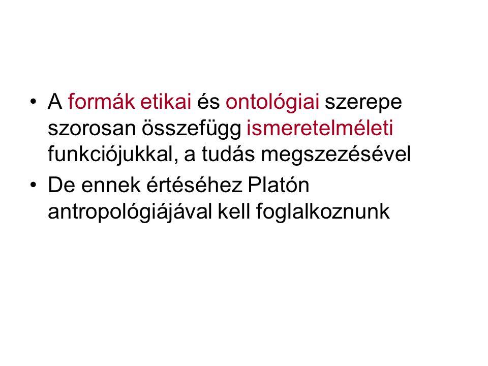 A formák etikai és ontológiai szerepe szorosan összefügg ismeretelméleti funkciójukkal, a tudás megszezésével De ennek értéséhez Platón antropológiájá