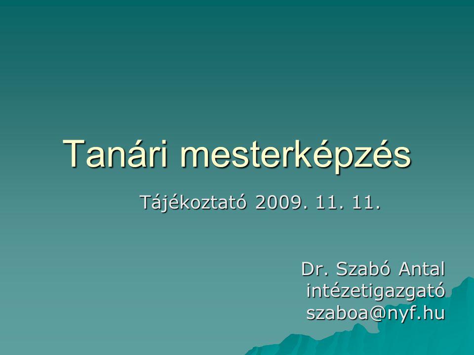 Tanári mesterképzés Tájékoztató 2009. 11. 11. Dr. Szabó Antal intézetigazgatószaboa@nyf.hu