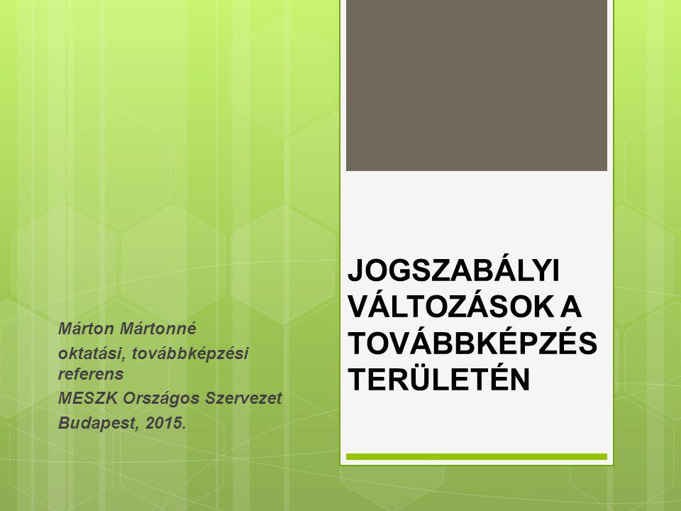 JOGSZABÁLYI VÁLTOZÁSOK A TOVÁBBKÉPZÉS TERÜLETÉN Márton Mártonné oktatási, továbbképzési referens MESZK Országos Szervezet Budapest, 2015.