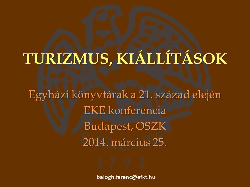 TURIZMUS, KIÁLLÍTÁSOK Egyházi könyvtárak a 21. század elején EKE konferencia Budapest, OSZK 2014.