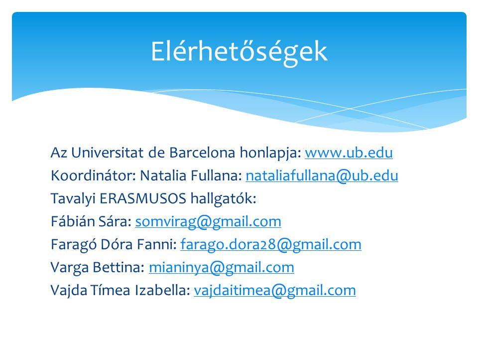 Az Universitat de Barcelona honlapja: www.ub.eduwww.ub.edu Koordinátor: Natalia Fullana: nataliafullana@ub.edunataliafullana@ub.edu Tavalyi ERASMUSOS hallgatók: Fábián Sára: somvirag@gmail.comsomvirag@gmail.com Faragó Dóra Fanni: farago.dora28@gmail.comfarago.dora28@gmail.com Varga Bettina: mianinya@gmail.commianinya@gmail.com Vajda Tímea Izabella: vajdaitimea@gmail.comvajdaitimea@gmail.com Elérhetőségek