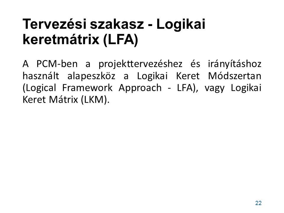 Tervezési szakasz - Logikai keretmátrix (LFA) A PCM-ben a projekttervezéshez és irányításhoz használt alapeszköz a Logikai Keret Módszertan (Logical Framework Approach - LFA), vagy Logikai Keret Mátrix (LKM).