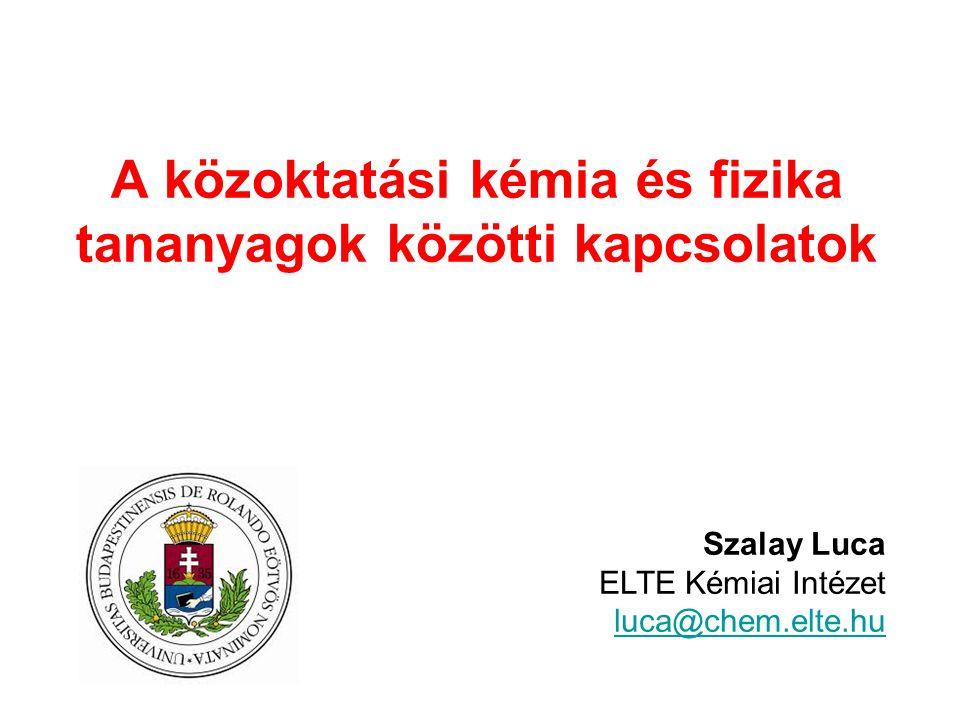A közoktatási kémia és fizika tananyagok közötti kapcsolatok Szalay Luca ELTE Kémiai Intézet luca@chem.elte.hu