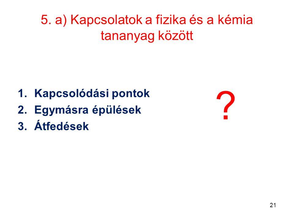 5. a) Kapcsolatok a fizika és a kémia tananyag között 1.Kapcsolódási pontok 2.Egymásra épülések 3.Átfedések ? 21