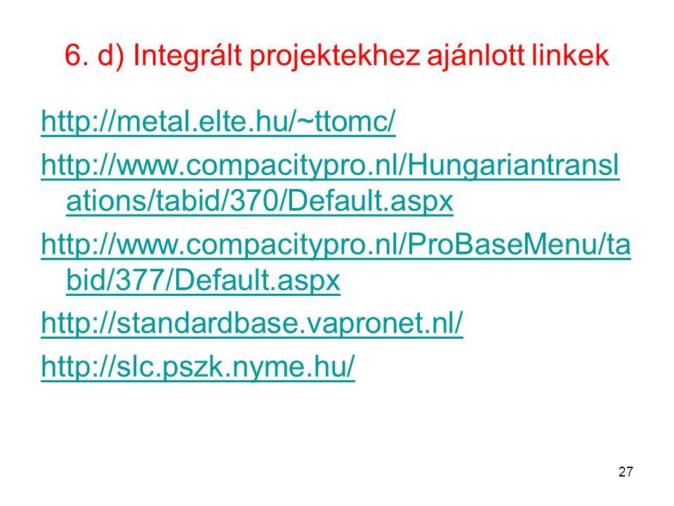 6. d) Integrált projektekhez ajánlott linkek http://metal.elte.hu/~ttomc/ http://www.compacitypro.nl/Hungariantransl ations/tabid/370/Default.aspx htt