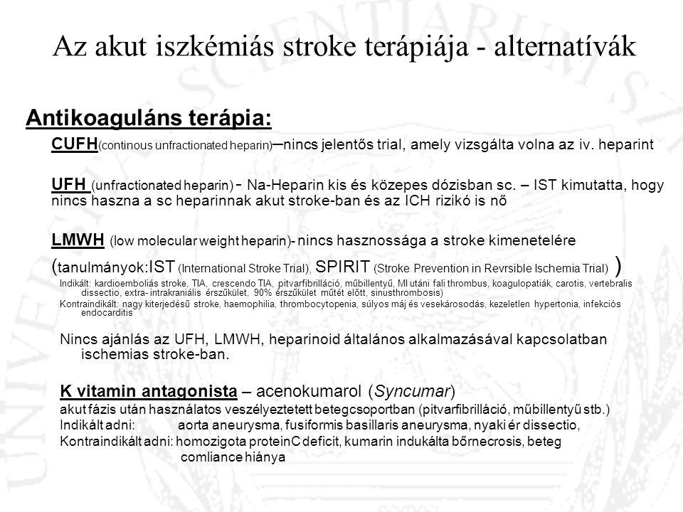 Az akut iszkémiás stroke terápiája - alternatívák Antikoaguláns terápia: CUFH (continous unfractionated heparin) – nincs jelentős trial, amely vizsgál