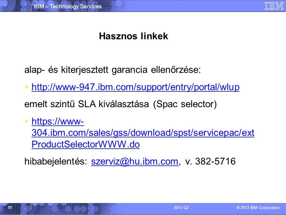 IBM – Technology Services © 2013 IBM Corporation 112013 Q2 Hasznos linkek alap- és kiterjesztett garancia ellenőrzése:  http://www-947.ibm.com/support/entry/portal/wlup http://www-947.ibm.com/support/entry/portal/wlup emelt szintű SLA kiválasztása (Spac selector)  https://www- 304.ibm.com/sales/gss/download/spst/servicepac/ext ProductSelectorWWW.do https://www- 304.ibm.com/sales/gss/download/spst/servicepac/ext ProductSelectorWWW.do hibabejelentés: szerviz@hu.ibm.com, v.