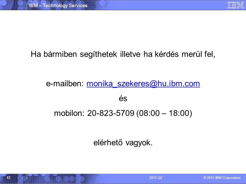 IBM – Technology Services © 2013 IBM Corporation 132013 Q2 Ha bármiben segíthetek illetve ha kérdés merül fel, e-mailben: monika_szekeres@hu.ibm.commonika_szekeres@hu.ibm.com és mobilon: 20-823-5709 (08:00 – 18:00) elérhető vagyok.