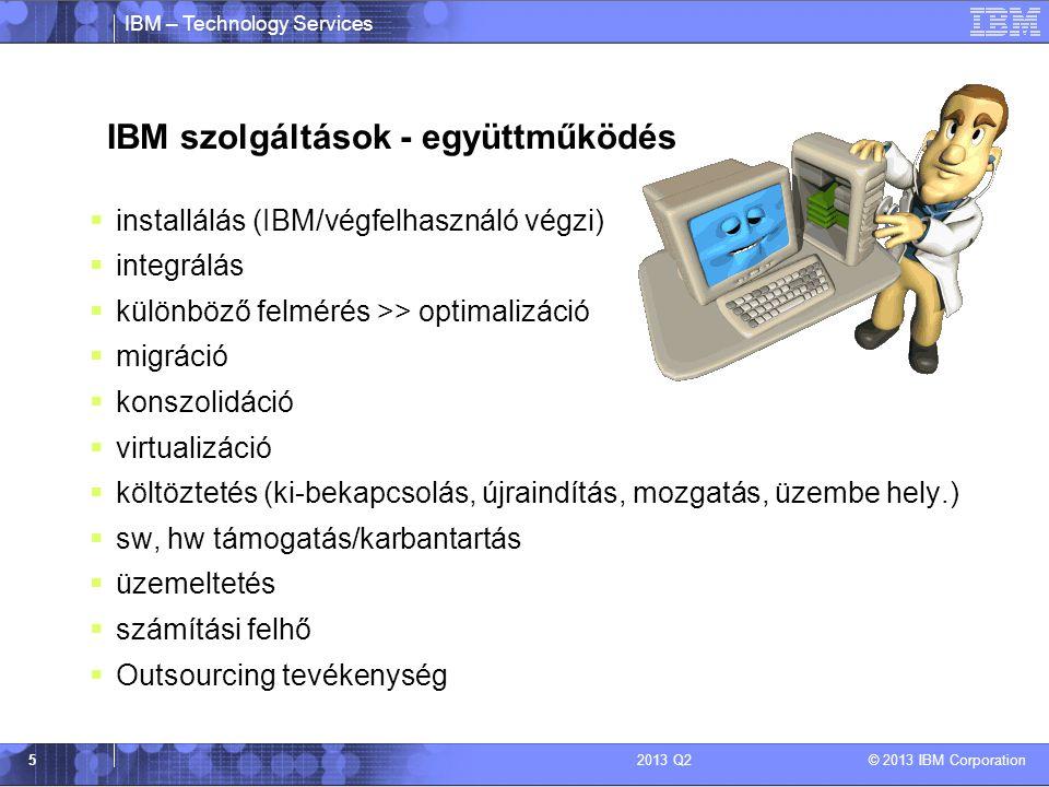 IBM – Technology Services © 2013 IBM Corporation 52013 Q2 IBM szolgáltások - együttműködés  installálás (IBM/végfelhasználó végzi)  integrálás  különböző felmérés >> optimalizáció  migráció  konszolidáció  virtualizáció  költöztetés (ki-bekapcsolás, újraindítás, mozgatás, üzembe hely.)  sw, hw támogatás/karbantartás  üzemeltetés  számítási felhő  Outsourcing tevékenység
