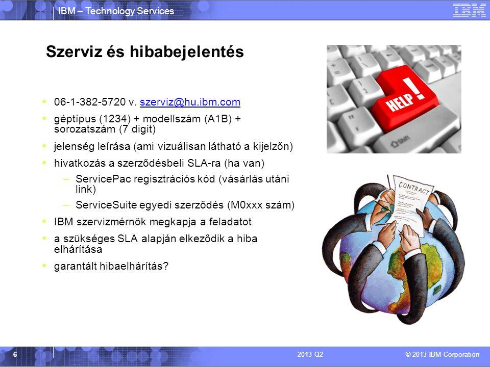 IBM – Technology Services © 2013 IBM Corporation 62013 Q2 Szerviz és hibabejelentés  06-1-382-5720 v.
