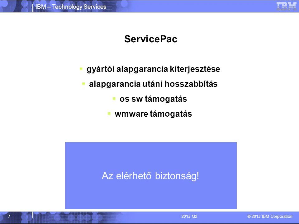 IBM – Technology Services © 2013 IBM Corporation 72013 Q2 ServicePac  gyártói alapgarancia kiterjesztése  alapgarancia utáni hosszabbítás  os sw támogatás  wmware támogatás Az elérhető biztonság!