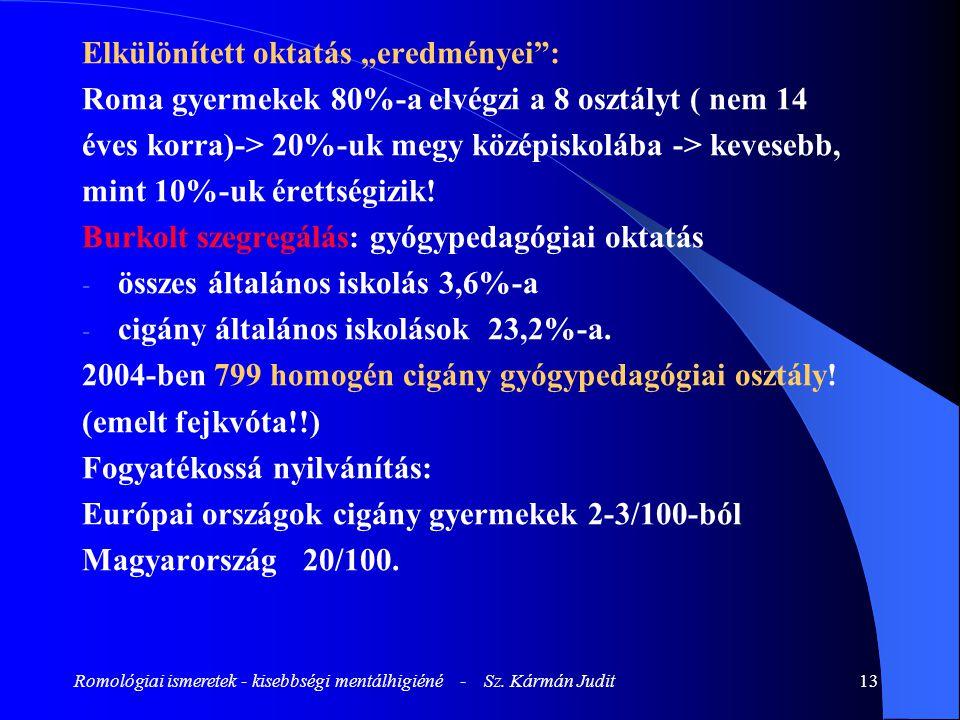 """Romológiai ismeretek - kisebbségi mentálhigiéné - Sz. Kármán Judit13 Elkülönített oktatás """"eredményei"""": Roma gyermekek 80%-a elvégzi a 8 osztályt ( ne"""