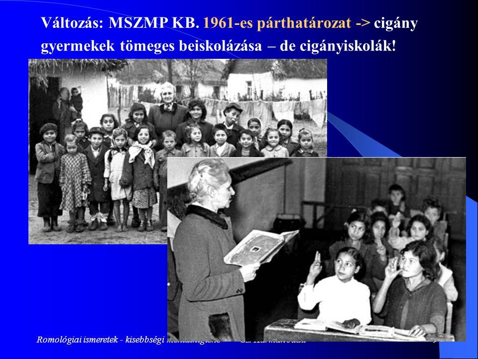 Romológiai ismeretek - kisebbségi mentálhigiéné - Sz. Kármán Judit9 Változás: MSZMP KB. 1961-es párthatározat -> cigány gyermekek tömeges beiskolázása