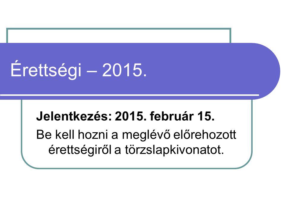 Érettségi – 2015. Jelentkezés: 2015. február 15. Be kell hozni a meglévő előrehozott érettségiről a törzslapkivonatot.