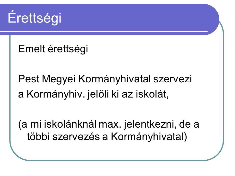 Érettségi Emelt érettségi Pest Megyei Kormányhivatal szervezi a Kormányhiv. jelöli ki az iskolát, (a mi iskolánknál max. jelentkezni, de a többi szerv