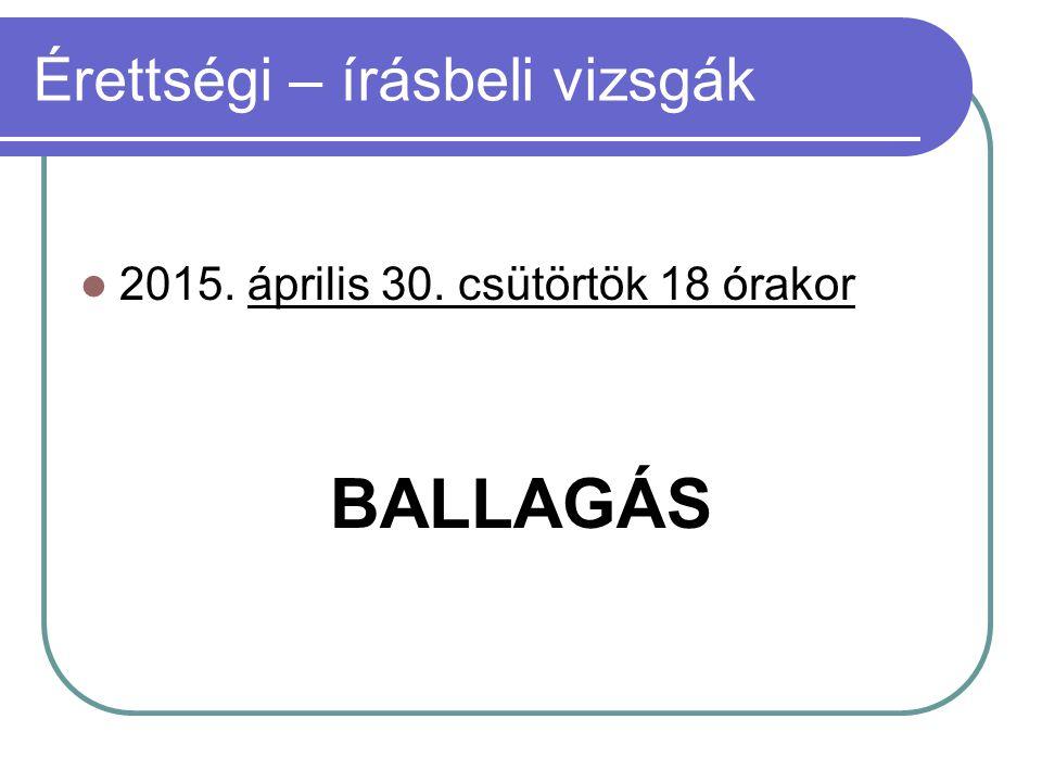 Érettségi – írásbeli vizsgák 2015. április 30. csütörtök 18 órakor BALLAGÁS