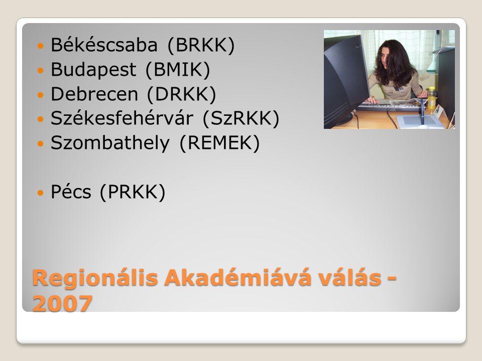 Regionális Akadémiává válás - 2007 Békéscsaba (BRKK) Budapest (BMIK) Debrecen (DRKK) Székesfehérvár (SzRKK) Szombathely (REMEK) Pécs (PRKK)