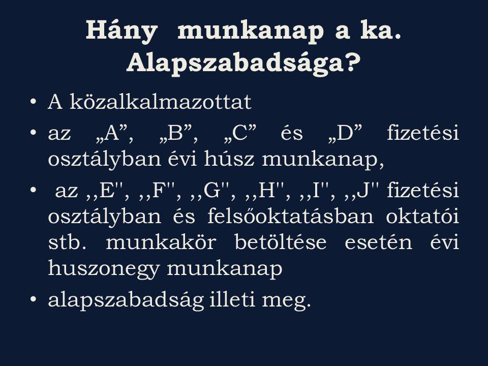 """Hány munkanap a ka. Alapszabadsága? A közalkalmazottat az """"A"""", """"B"""", """"C"""" és """"D"""" fizetési osztályban évi húsz munkanap, az,,E'',,,F'',,,G'',,,H'',,,I'',"""