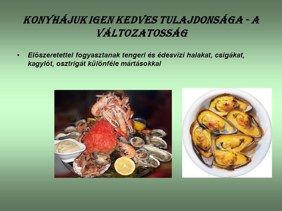 Konyhájuk igen kedves tulajdonsága - a változatosság Előszeretettel fogyasztanak tengeri és édesvízi halakat, csigákat, kagylót, osztrigát különféle m