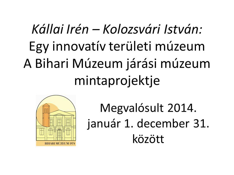 Kállai Irén – Kolozsvári István: Egy innovatív területi múzeum A Bihari Múzeum járási múzeum mintaprojektje Megvalósult 2014. január 1. december 31. k