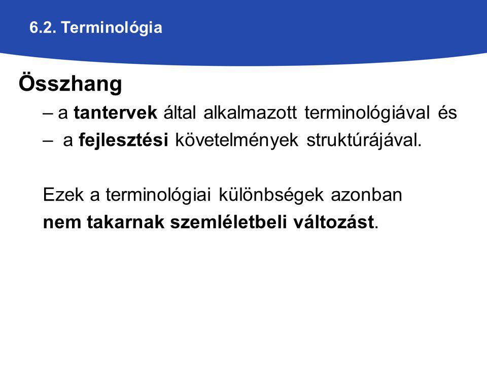 6.2. Terminológia Összhang –a tantervek által alkalmazott terminológiával és – a fejlesztési követelmények struktúrájával. Ezek a terminológiai különb