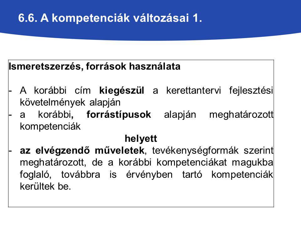 6.6. A kompetenciák változásai 1. Ismeretszerzés, források használata -A korábbi cím kiegészül a kerettantervi fejlesztési követelmények alapján -a ko