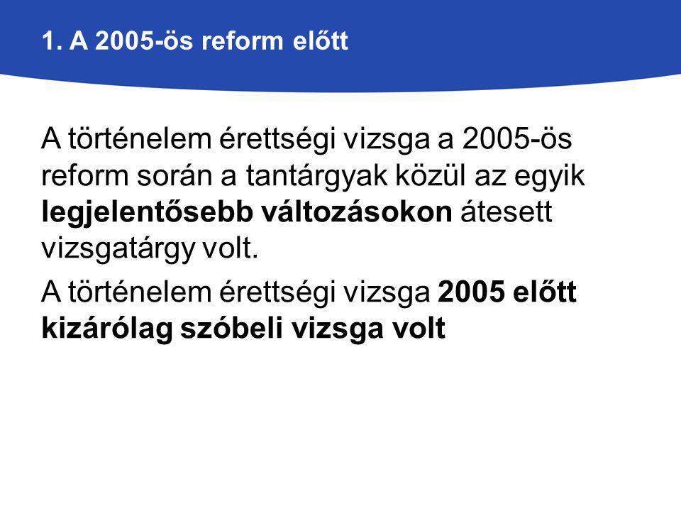 1. A 2005-ös reform előtt A történelem érettségi vizsga a 2005-ös reform során a tantárgyak közül az egyik legjelentősebb változásokon átesett vizsgat