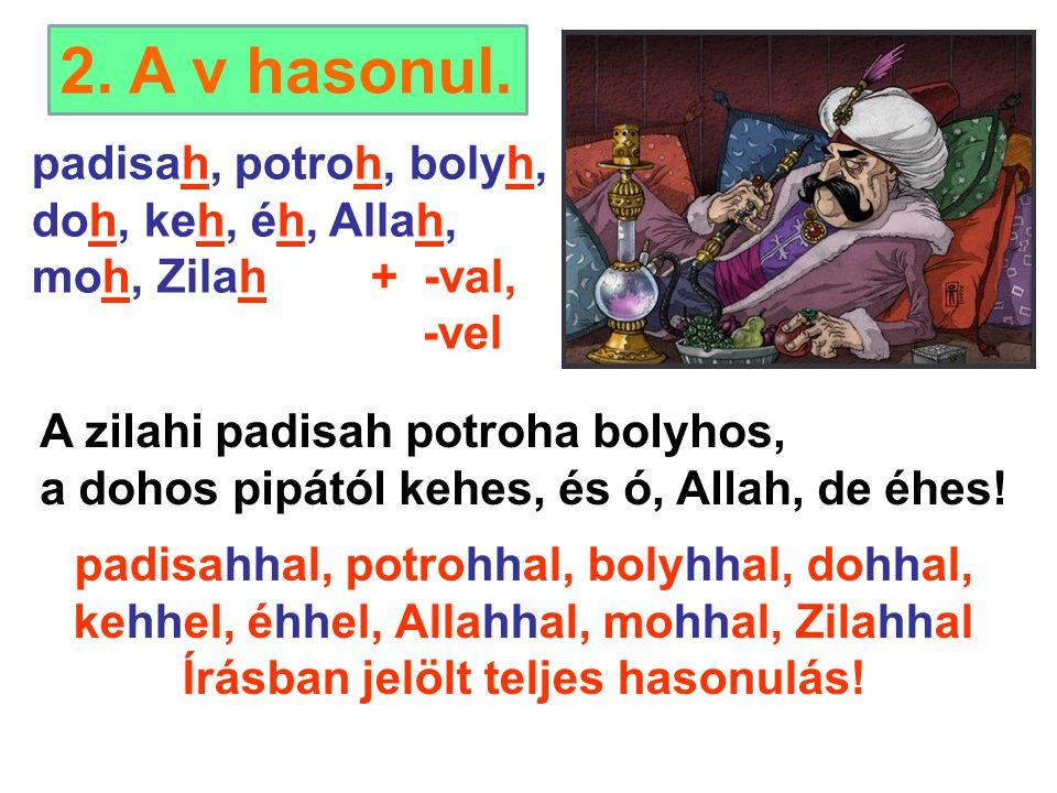 padisah, potroh, bolyh, doh, keh, éh, Allah, moh, Zilah + -val, -vel A zilahi padisah potroha bolyhos, a dohos pipától kehes, és ó, Allah, de éhes! pa