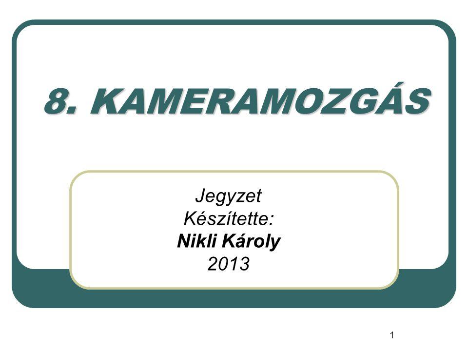 1 8. KAMERAMOZGÁS Jegyzet Készítette: Nikli Károly 2013