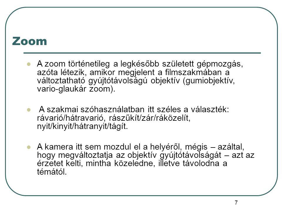 7 Zoom A zoom történetileg a legkésőbb született gépmozgás, azóta létezik, amikor megjelent a filmszakmában a változtatható gyújtótávolságú objektív (