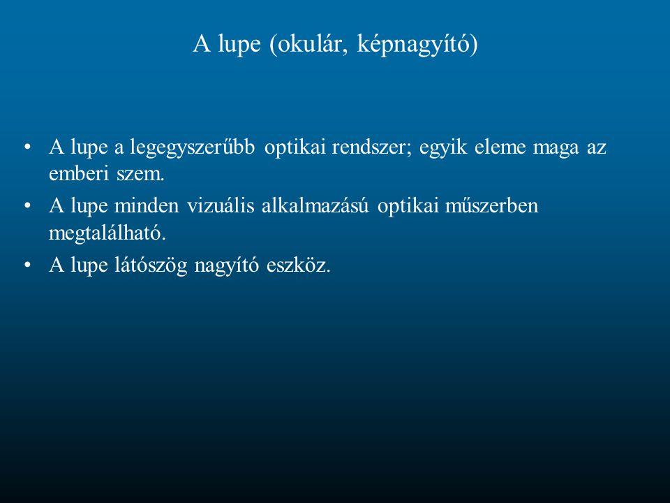 A lupe (okulár, képnagyító) A lupe a legegyszerűbb optikai rendszer; egyik eleme maga az emberi szem. A lupe minden vizuális alkalmazású optikai műsze