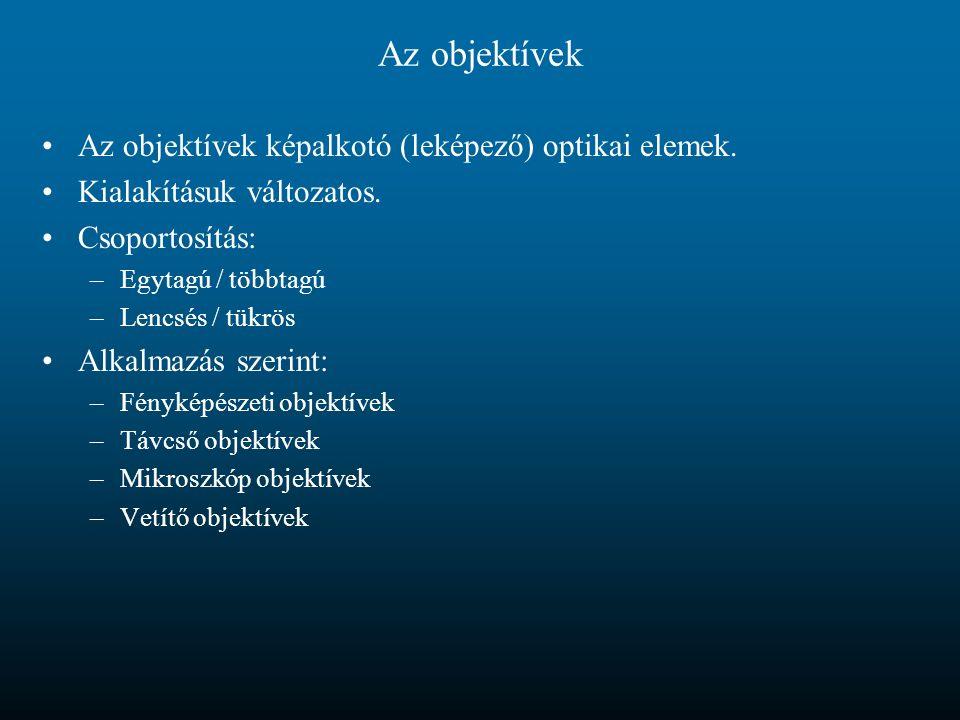 Az objektívek Az objektívek képalkotó (leképező) optikai elemek. Kialakításuk változatos. Csoportosítás: –Egytagú / többtagú –Lencsés / tükrös Alkalma