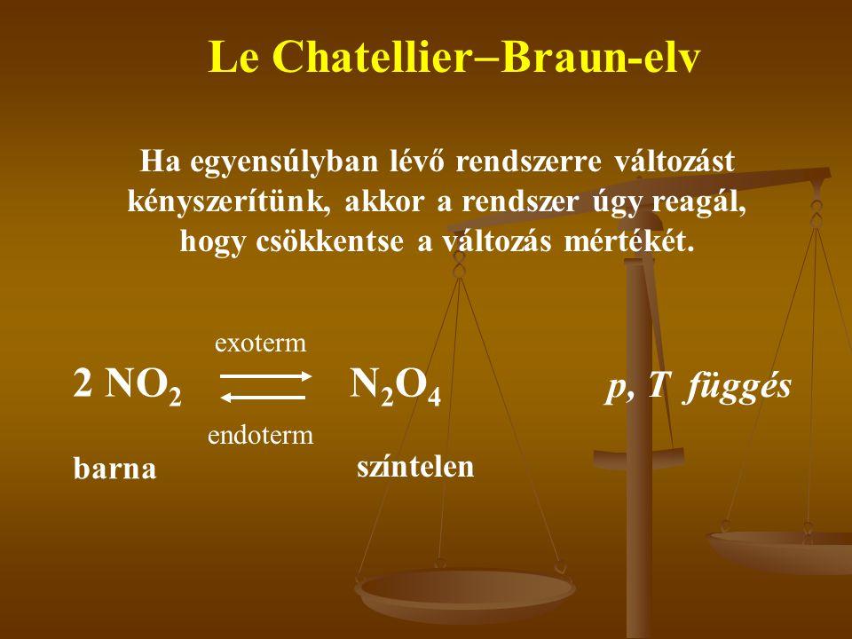Le Chatellier  Braun-elv Ha egyensúlyban lévő rendszerre változást kényszerítünk, akkor a rendszer úgy reagál, hogy csökkentse a változás mértékét.