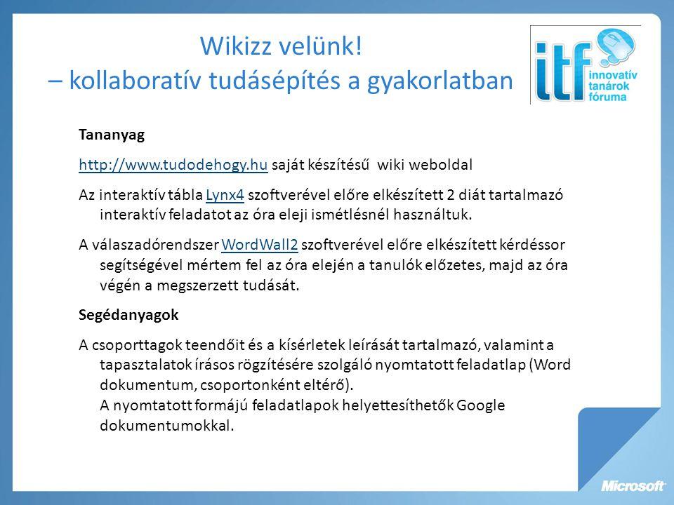 Tananyag http://www.tudodehogy.huhttp://www.tudodehogy.hu saját készítésű wiki weboldal Az interaktív tábla Lynx4 szoftverével előre elkészített 2 diát tartalmazó interaktív feladatot az óra eleji ismétlésnél használtuk.Lynx4 A válaszadórendszer WordWall2 szoftverével előre elkészített kérdéssor segítségével mértem fel az óra elején a tanulók előzetes, majd az óra végén a megszerzett tudását.WordWall2 Segédanyagok A csoporttagok teendőit és a kísérletek leírását tartalmazó, valamint a tapasztalatok írásos rögzítésére szolgáló nyomtatott feladatlap (Word dokumentum, csoportonként eltérő).