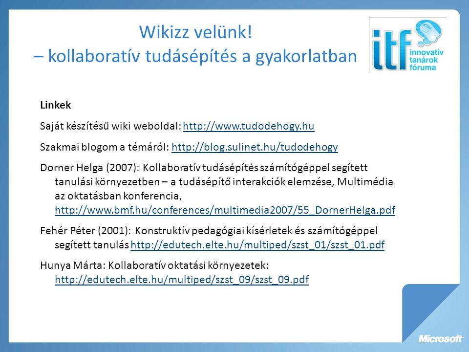 Linkek Saját készítésű wiki weboldal: http://www.tudodehogy.huhttp://www.tudodehogy.hu Szakmai blogom a témáról: http://blog.sulinet.hu/tudodehogyhttp://blog.sulinet.hu/tudodehogy Dorner Helga (2007): Kollaboratív tudásépítés számítógéppel segített tanulási környezetben – a tudásépítő interakciók elemzése, Multimédia az oktatásban konferencia, http://www.bmf.hu/conferences/multimedia2007/55_DornerHelga.pdf http://www.bmf.hu/conferences/multimedia2007/55_DornerHelga.pdf Fehér Péter (2001): Konstruktív pedagógiai kísérletek és számítógéppel segített tanulás http://edutech.elte.hu/multiped/szst_01/szst_01.pdfhttp://edutech.elte.hu/multiped/szst_01/szst_01.pdf Hunya Márta: Kollaboratív oktatási környezetek: http://edutech.elte.hu/multiped/szst_09/szst_09.pdf http://edutech.elte.hu/multiped/szst_09/szst_09.pdf Wikizz velünk.