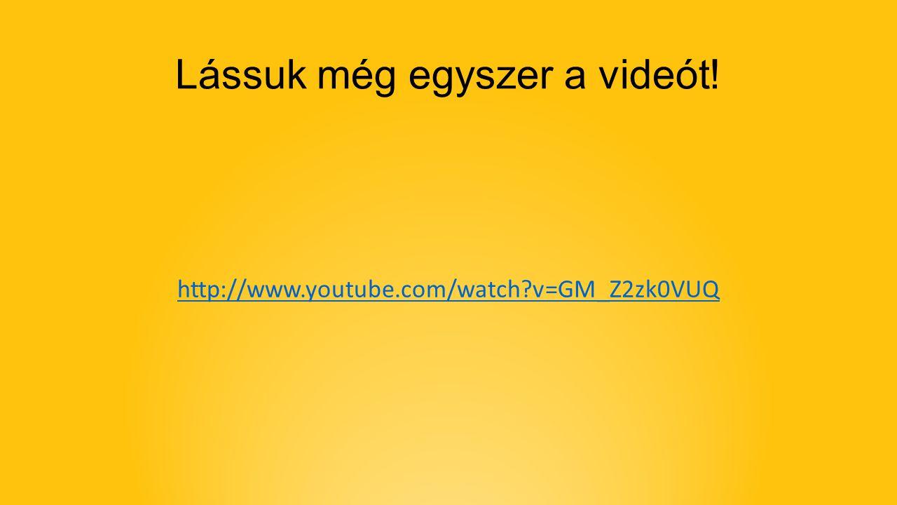 Lássuk még egyszer a videót! http://www.youtube.com/watch v=GM_Z2zk0VUQ