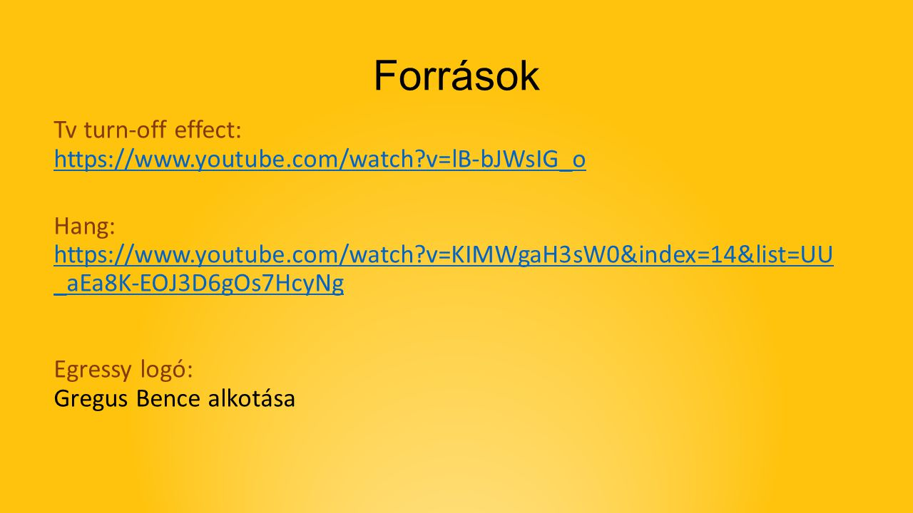 Források Tv turn-off effect: https://www.youtube.com/watch?v=lB-bJWsIG_o https://www.youtube.com/watch?v=lB-bJWsIG_o Hang: https://www.youtube.com/wat