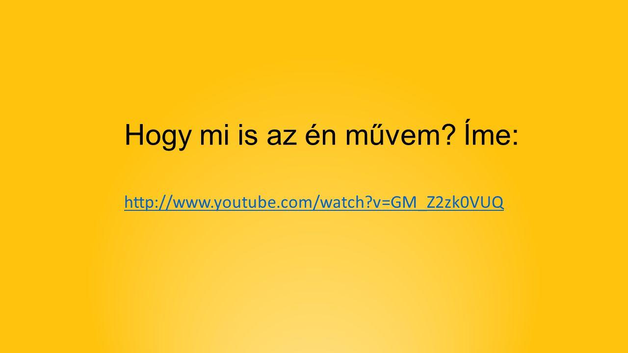 Hogy mi is az én művem Íme: http://www.youtube.com/watch v=GM_Z2zk0VUQ
