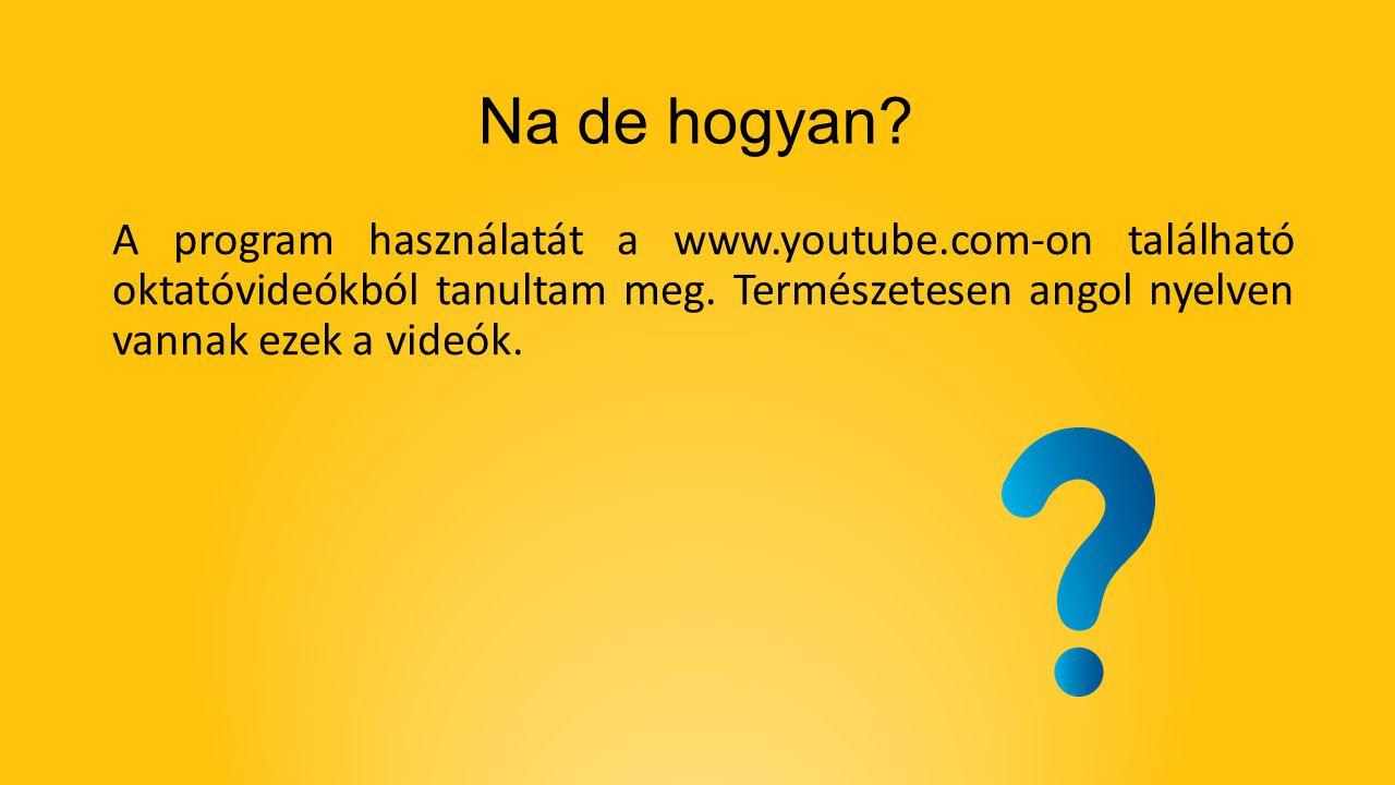 A program használatát a www.youtube.com-on található oktatóvideókból tanultam meg. Természetesen angol nyelven vannak ezek a videók. Na de hogyan?