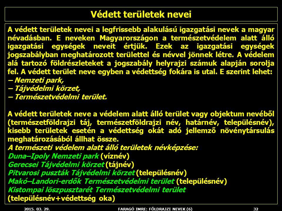 2015. 03. 29.FARAGÓ IMRE: FÖLDRAJZI NEVEK (6)32 A védett területek nevei a legfrissebb alakulású igazgatási nevek a magyar névadásban. E neveken Magya