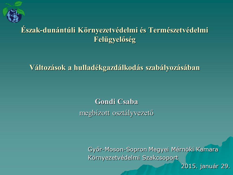 Észak-dunántúli Környezetvédelmi és Természetvédelmi Felügyelőség Változások a hulladékgazdálkodás szabályozásában Gondi Csaba megbízott osztályvezető Győr-Moson-Sopron Megyei Mérnöki Kamara Környezetvédelmi Szakcsoport 2015.