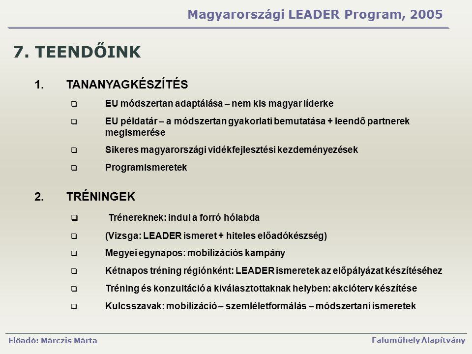 Előadó: Márczis Márta Faluműhely Alapítvány Magyarországi LEADER Program, 2005 7. TEENDŐINK 1.TANANYAGKÉSZÍTÉS  EU módszertan adaptálása – nem kis ma