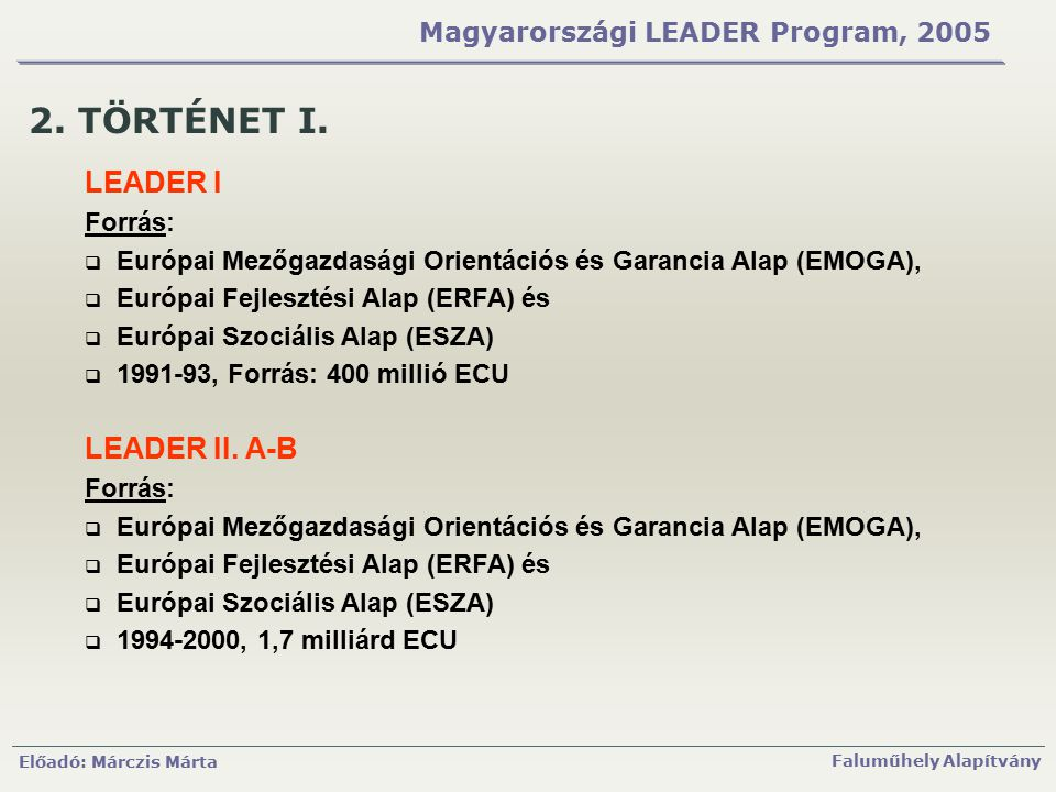 Előadó: Márczis Márta Faluműhely Alapítvány Magyarországi LEADER Program, 2005 2. TÖRTÉNET I. LEADER I Forrás:  Európai Mezőgazdasági Orientációs és
