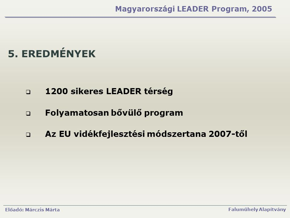 Előadó: Márczis Márta Faluműhely Alapítvány Magyarországi LEADER Program, 2005 5. EREDMÉNYEK  1200 sikeres LEADER térség  Folyamatosan bővülő progra