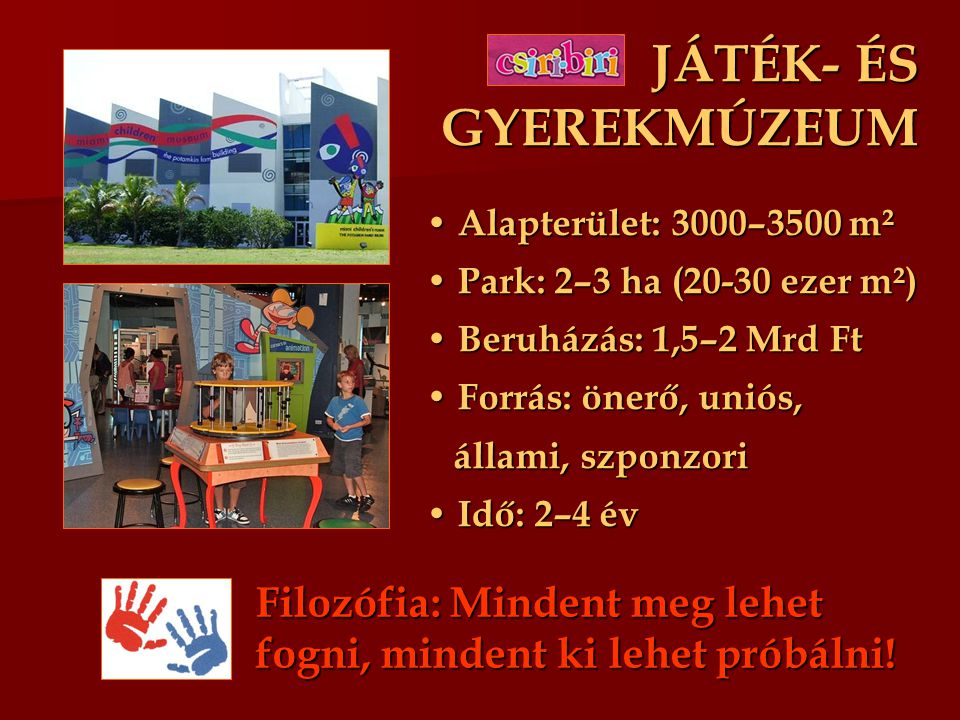 JÁTÉK- ÉS GYEREKMÚZEUM Alapterület: 3000–3500 m² Alapterület: 3000–3500 m² Park: 2–3 ha (20-30 ezer m²) Park: 2–3 ha (20-30 ezer m²) Beruházás: 1,5–2 Mrd Ft Beruházás: 1,5–2 Mrd Ft Forrás: önerő, uniós, Forrás: önerő, uniós, állami, szponzori állami, szponzori Idő: 2–4 év Idő: 2–4 év Filozófia: Mindent meg lehet fogni, mindent ki lehet próbálni!